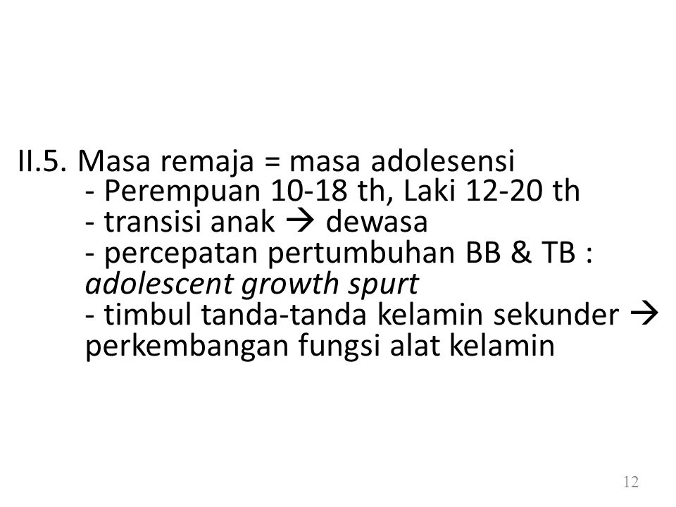 II.5. Masa remaja = masa adolesensi - Perempuan 10-18 th, Laki 12-20 th - transisi anak  dewasa - percepatan pertumbuhan BB & TB : adolescent growth