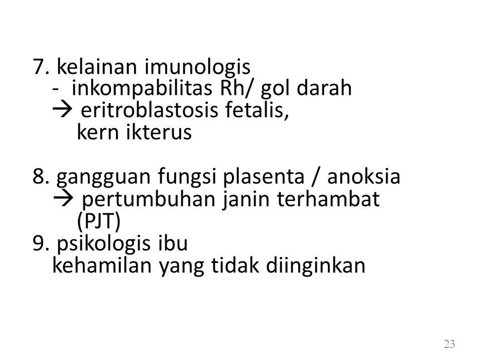 7. kelainan imunologis - inkompabilitas Rh/ gol darah  eritroblastosis fetalis, kern ikterus 8. gangguan fungsi plasenta / anoksia  pertumbuhan jani
