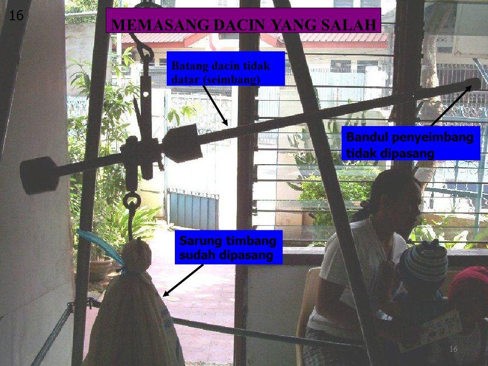 16 Sarung timbang sudah dipasang MEMASANG DACIN YANG SALAH Batang dacin tidak datar (seimbang) Bandul penyeimbang tidak dipasang 16