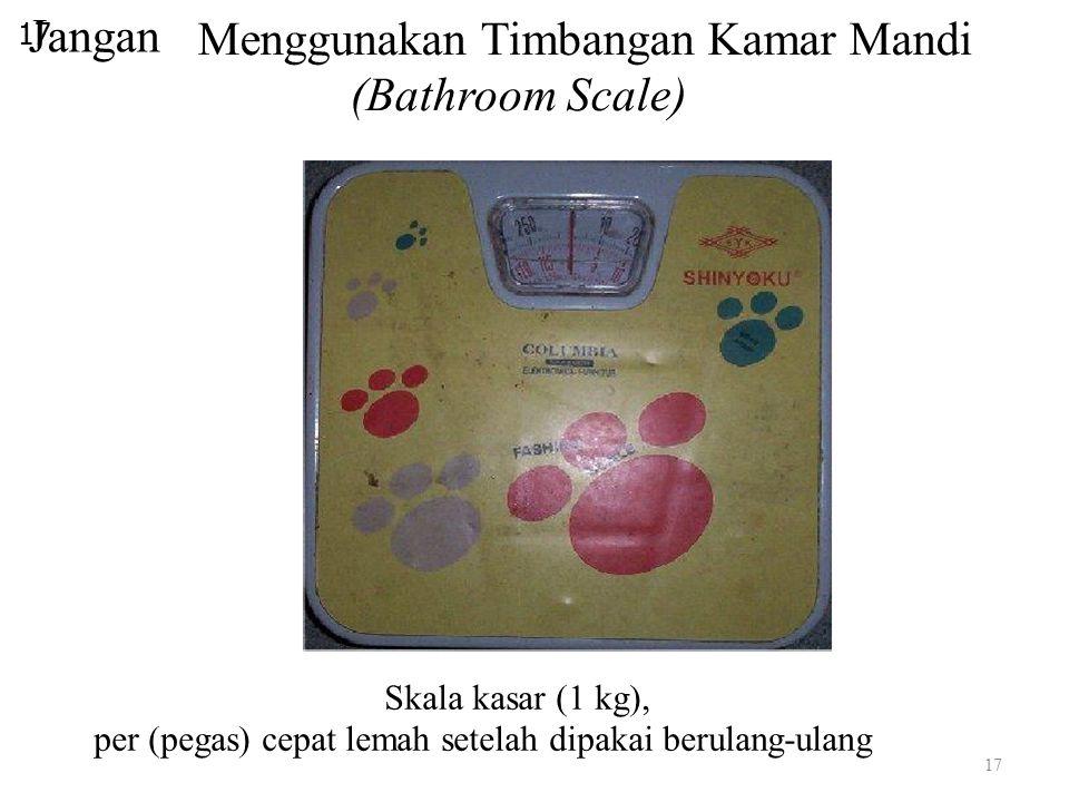 Jangan 17 Menggunakan Timbangan Kamar Mandi (Bathroom Scale) Skala kasar (1 kg), per (pegas) cepat lemah setelah dipakai berulang-ulang 17