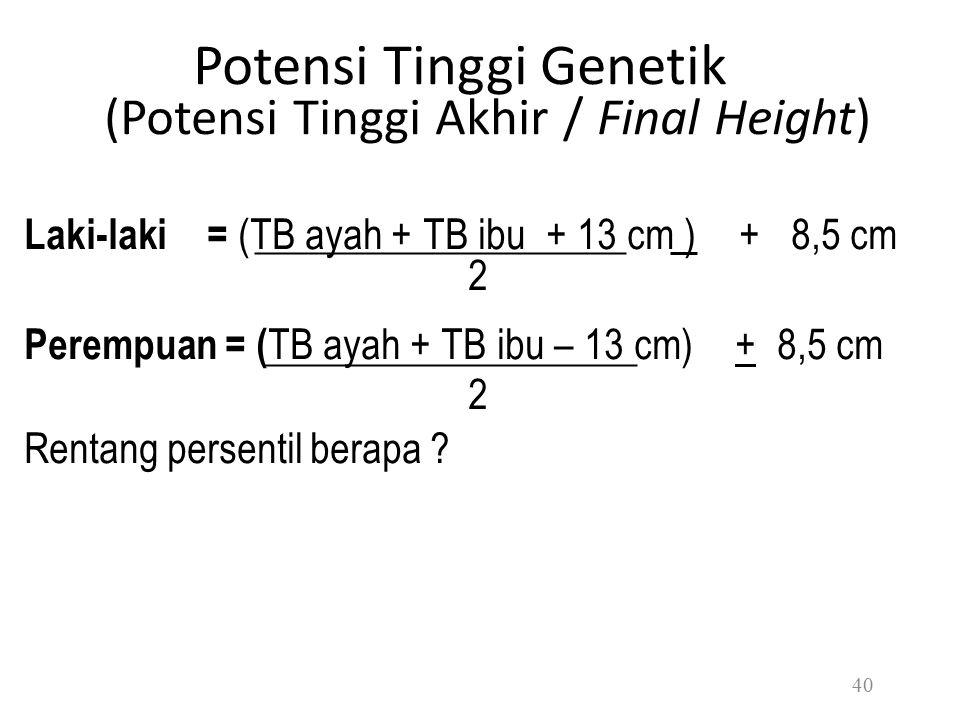 Potensi Tinggi Genetik (Potensi Tinggi Akhir / Final Height) Laki-laki = (TB ayah + TB ibu + 13 cm ) + 8,5 cm 2 Perempuan = ( TB ayah + TB ibu – 13 cm) + 8,5 cm 2 Rentang persentil berapa .