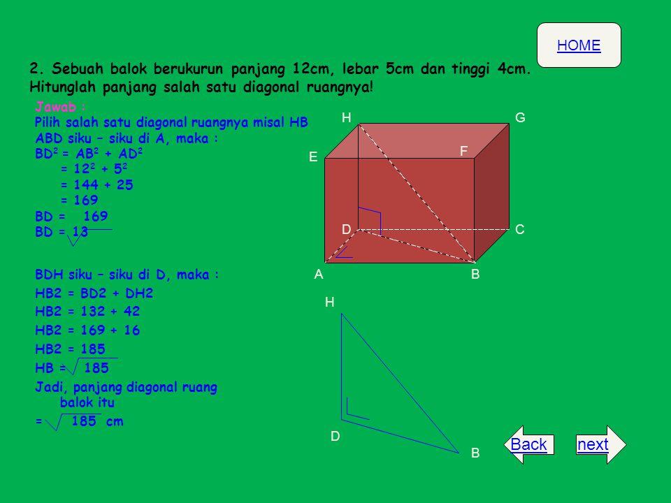 HOME nextBack 2. Sebuah balok berukurun panjang 12cm, lebar 5cm dan tinggi 4cm. Hitunglah panjang salah satu diagonal ruangnya! D B H Jawab : Pilih sa