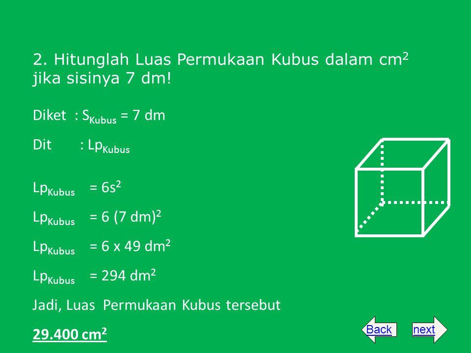2. Hitunglah Luas Permukaan Kubus dalam cm 2 jika sisinya 7 dm! Diket : S Kubus = 7 dm Dit: Lp Kubus Lp Kubus = 6s 2 Lp Kubus = 6 (7 dm) 2 Lp Kubus =