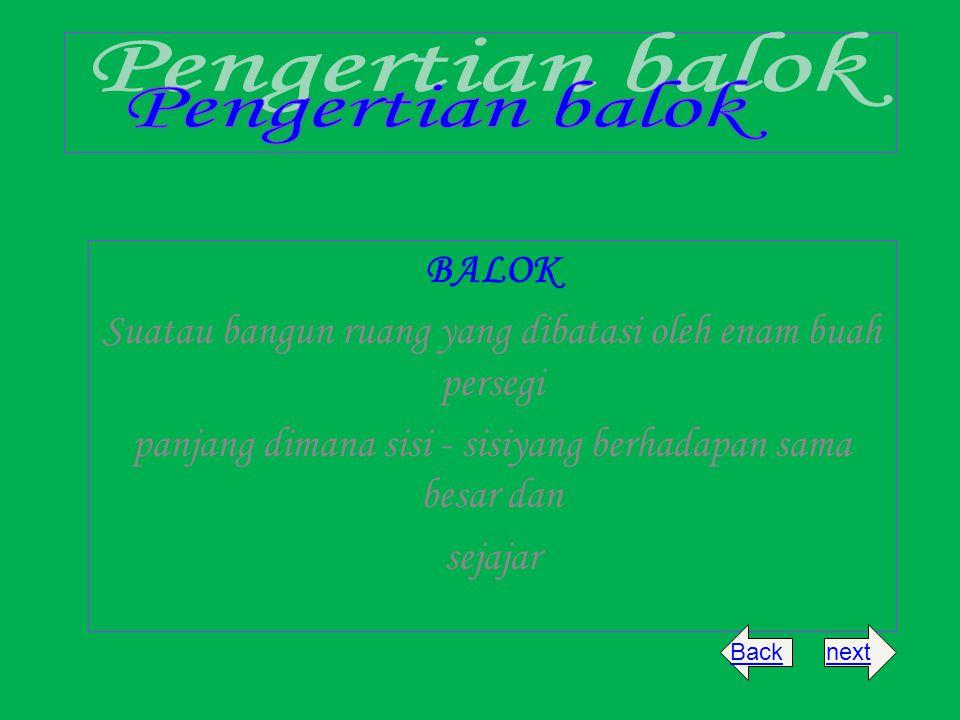 BALOK Suatau bangun ruang yang dibatasi oleh enam buah persegi panjang dimana sisi - sisiyang berhadapan sama besar dan sejajar nextBack