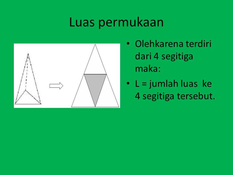 Luas permukaan Olehkarena terdiri dari 4 segitiga maka: L = jumlah luas ke 4 segitiga tersebut.