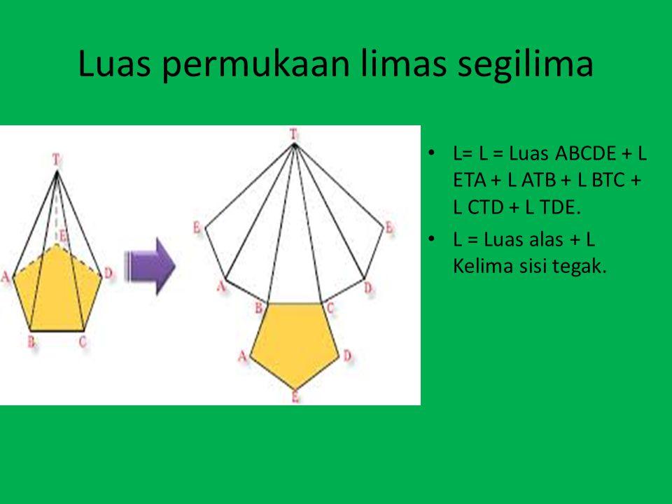 Luas permukaan limas segilima L= L = Luas ABCDE + L ETA + L ATB + L BTC + L CTD + L TDE. L = Luas alas + L Kelima sisi tegak.