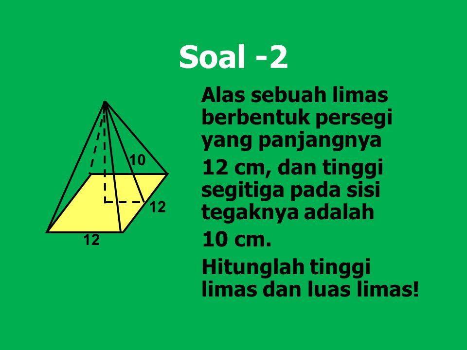 Soal -2 Alas sebuah limas berbentuk persegi yang panjangnya 12 cm, dan tinggi segitiga pada sisi tegaknya adalah 10 cm. Hitunglah tinggi limas dan lua