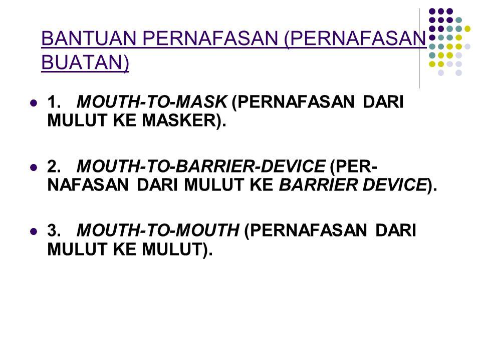 BANTUAN PERNAFASAN (PERNAFASAN BUATAN) 1. MOUTH-TO-MASK (PERNAFASAN DARI MULUT KE MASKER). 2. MOUTH-TO-BARRIER-DEVICE (PER- NAFASAN DARI MULUT KE BARR