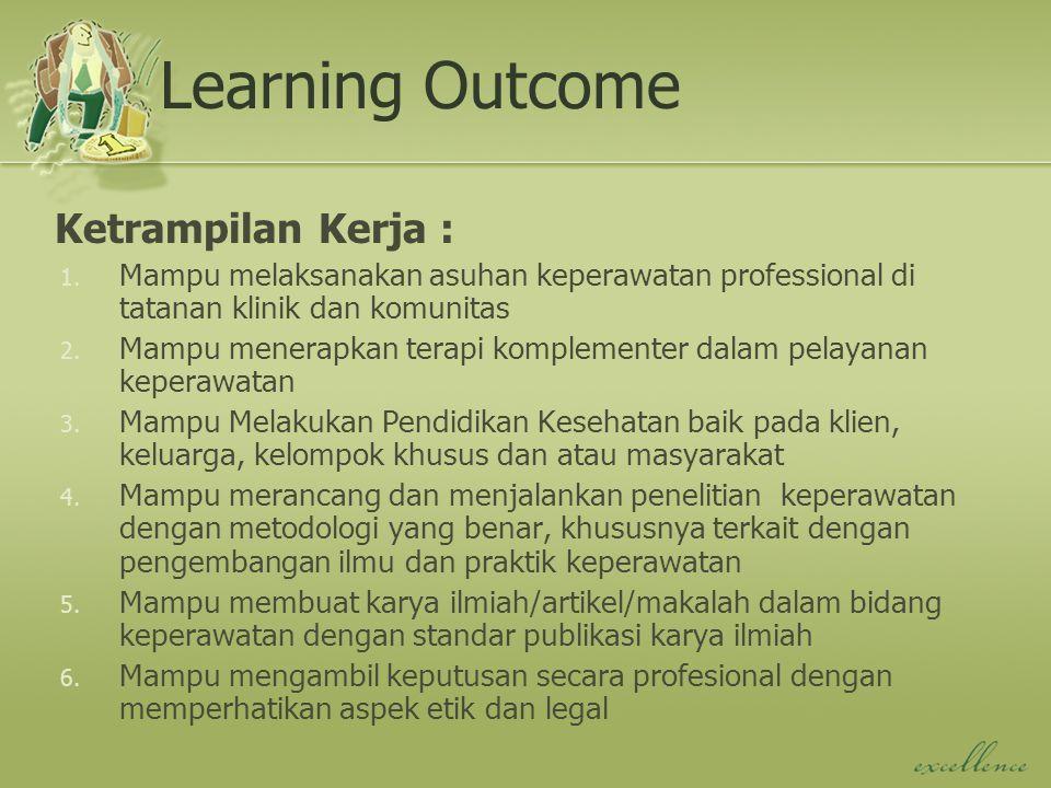 Learning Outcome Ketrampilan Kerja : 1. Mampu melaksanakan asuhan keperawatan professional di tatanan klinik dan komunitas 2. Mampu menerapkan terapi