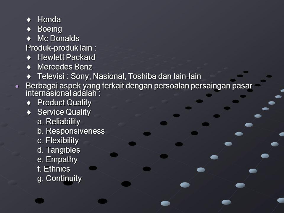  Honda  Boeing  Mc Donalds Produk-produk lain :  Hewlett Packard  Mercedes Benz  Televisi : Sony, Nasional, Toshiba dan lain-lain  Berbagai aspek yang terkait dengan persoalan persaingan pasar internasional adalah :  Product Quality  Service Quality a.
