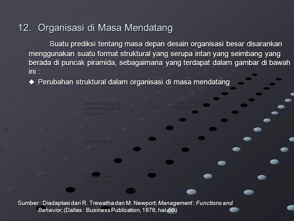12.Organisasi di Masa Mendatang Suatu prediksi tentang masa depan desain organisasi besar disarankan menggunakan suatu format struktural yang serupa intan yang seimbang yang berada di puncak piramida, sebagaimana yang terdapat dalam gambar di bawah ini :  Perubahan struktural dalam organisasi di masa mendatang Sumber : Diadaptasi dari R.