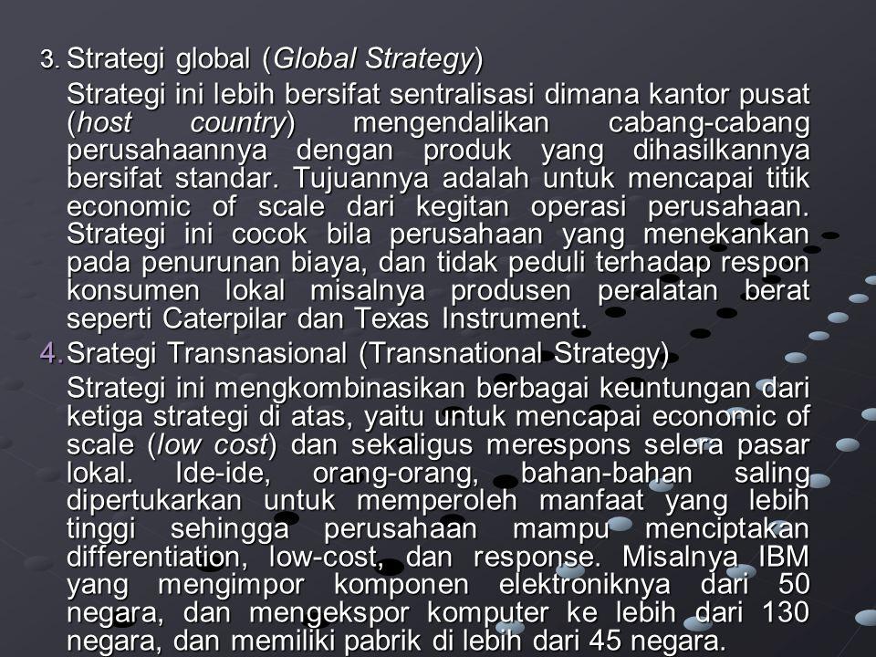 3. Strategi global (Global Strategy) Strategi ini lebih bersifat sentralisasi dimana kantor pusat (host country) mengendalikan cabang-cabang perusahaa