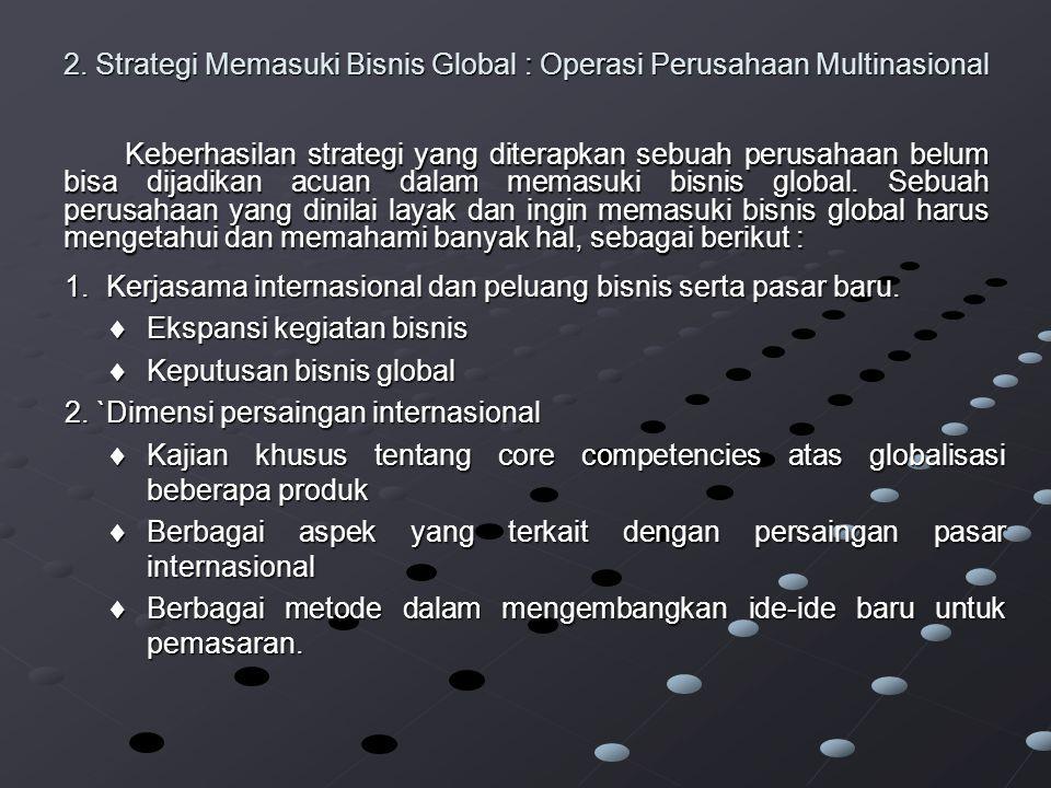 2. Strategi Memasuki Bisnis Global : Operasi Perusahaan Multinasional Keberhasilan strategi yang diterapkan sebuah perusahaan belum bisa dijadikan acu
