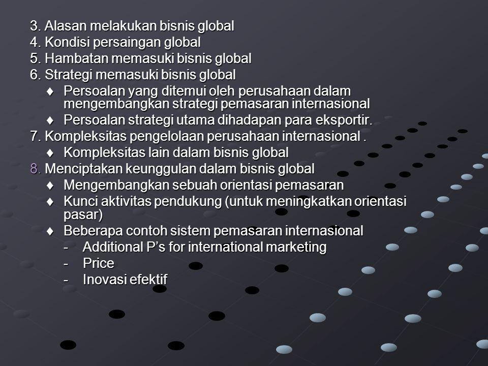 3.Alasan melakukan bisnis global 4. Kondisi persaingan global 5.