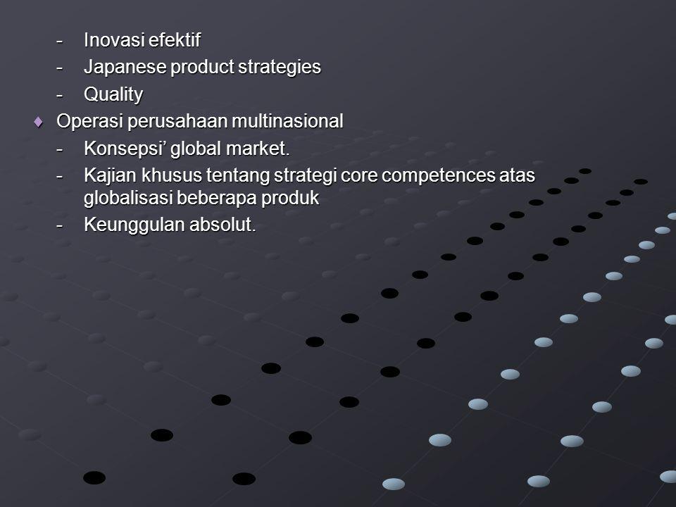 -Inovasi efektif -Japanese product strategies -Quality  Operasi perusahaan multinasional -Konsepsi' global market.