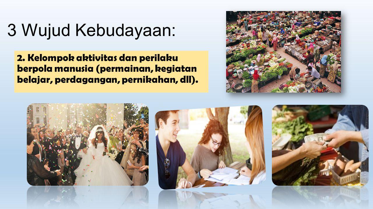 3 Wujud Kebudayaan: 2. Kelompok aktivitas dan perilaku berpola manusia (permainan, kegiatan belajar, perdagangan, pernikahan, dll).