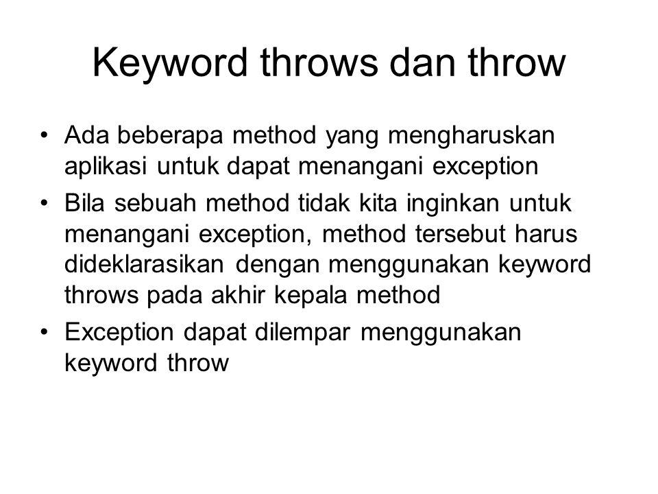 Keyword throws dan throw Ada beberapa method yang mengharuskan aplikasi untuk dapat menangani exception Bila sebuah method tidak kita inginkan untuk m