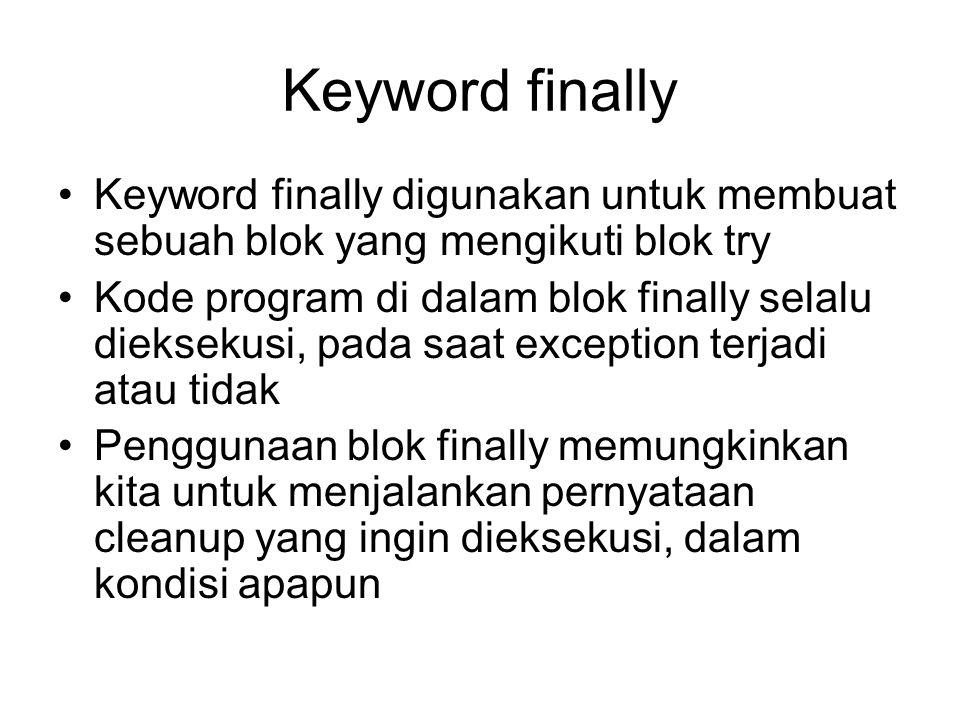Keyword finally Keyword finally digunakan untuk membuat sebuah blok yang mengikuti blok try Kode program di dalam blok finally selalu dieksekusi, pada