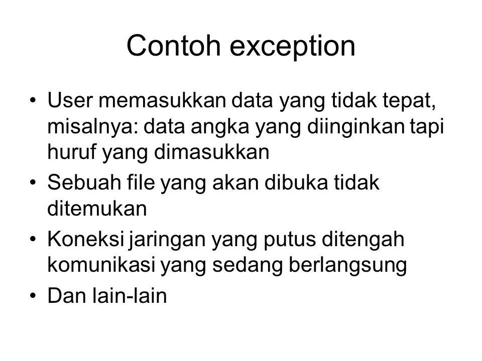 Contoh exception User memasukkan data yang tidak tepat, misalnya: data angka yang diinginkan tapi huruf yang dimasukkan Sebuah file yang akan dibuka t