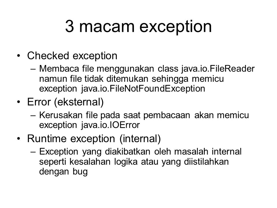 3 macam exception Checked exception –Membaca file menggunakan class java.io.FileReader namun file tidak ditemukan sehingga memicu exception java.io.Fi