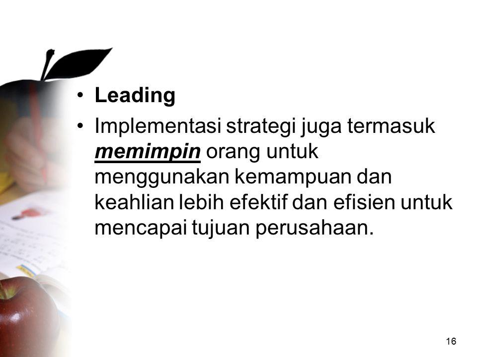 16 Leading Implementasi strategi juga termasuk memimpin orang untuk menggunakan kemampuan dan keahlian lebih efektif dan efisien untuk mencapai tujuan