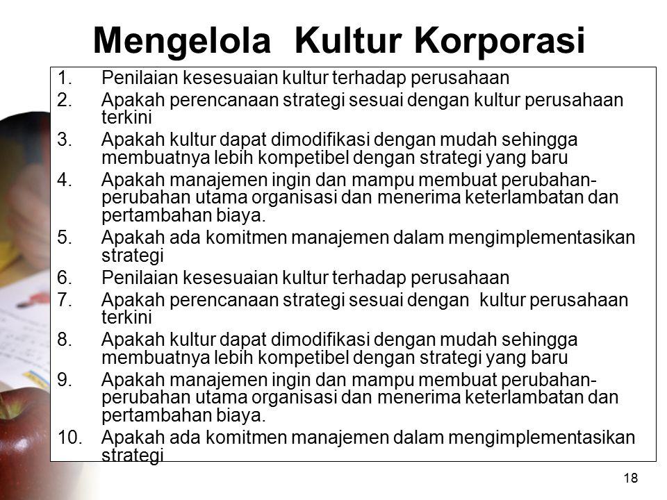 18 Mengelola Kultur Korporasi 1.Penilaian kesesuaian kultur terhadap perusahaan 2.Apakah perencanaan strategi sesuai dengan kultur perusahaan terkini