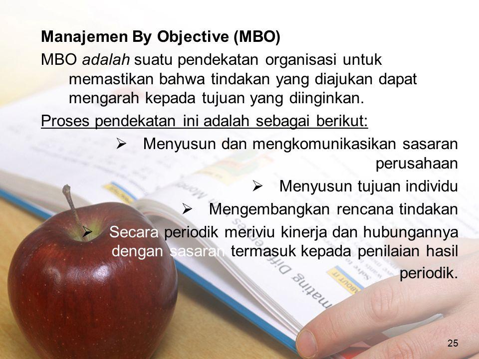 25 Manajemen By Objective (MBO) MBO adalah suatu pendekatan organisasi untuk memastikan bahwa tindakan yang diajukan dapat mengarah kepada tujuan yang
