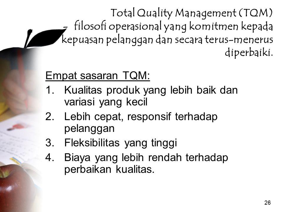 26 Total Quality Management (TQM) - filosofi operasional yang komitmen kepada kepuasan pelanggan dan secara terus-menerus diperbaiki. Empat sasaran TQ