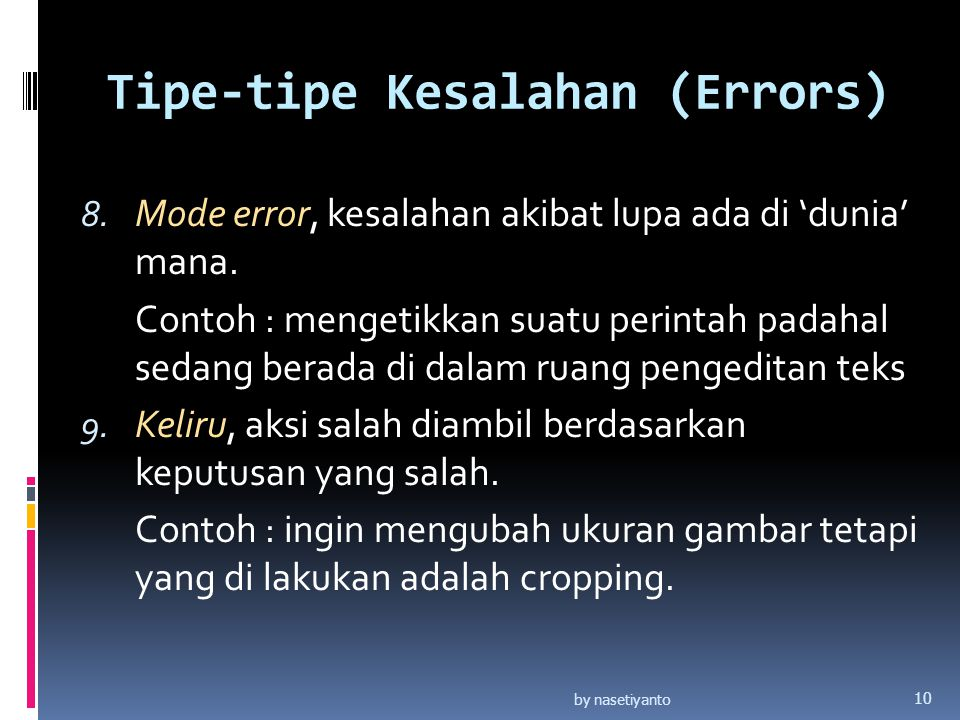 Tipe-tipe Kesalahan (Errors) 8. Mode error, kesalahan akibat lupa ada di 'dunia' mana. Contoh : mengetikkan suatu perintah padahal sedang berada di da