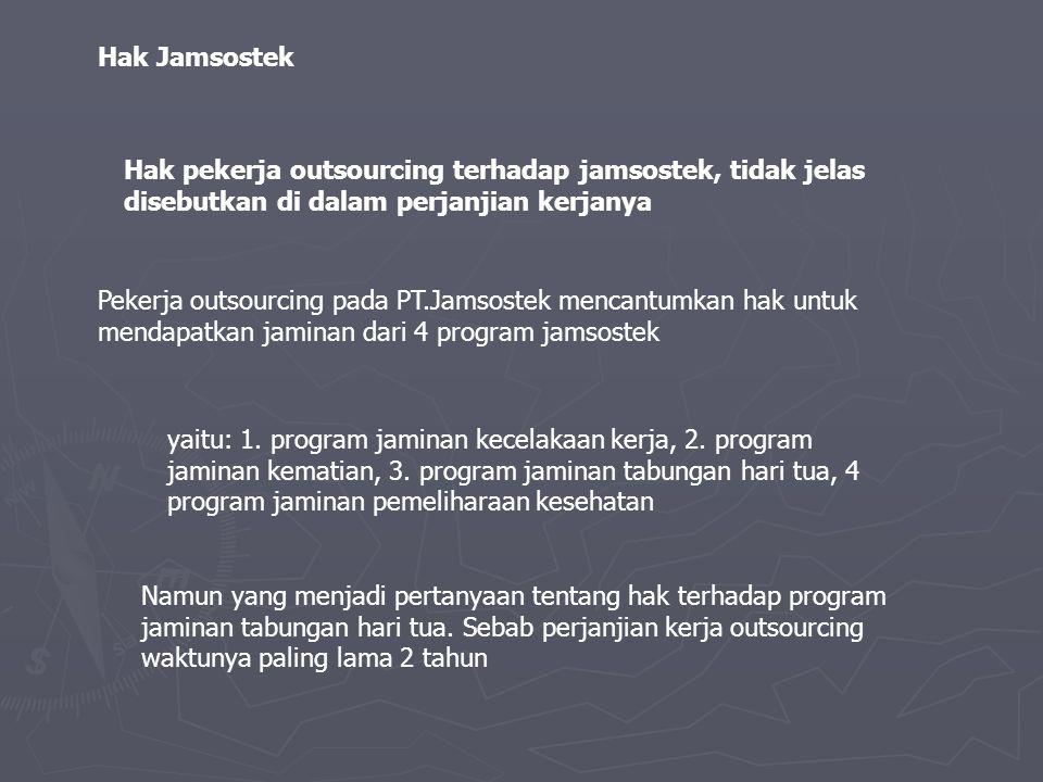 Hak Jamsostek Hak pekerja outsourcing terhadap jamsostek, tidak jelas disebutkan di dalam perjanjian kerjanya Pekerja outsourcing pada PT.Jamsostek mencantumkan hak untuk mendapatkan jaminan dari 4 program jamsostek yaitu: 1.