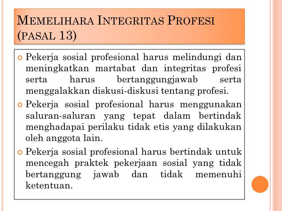 M EMELIHARA I NTEGRITAS P ROFESI ( PASAL 13) Pekerja sosial profesional harus melindungi dan meningkatkan martabat dan integritas profesi serta harus