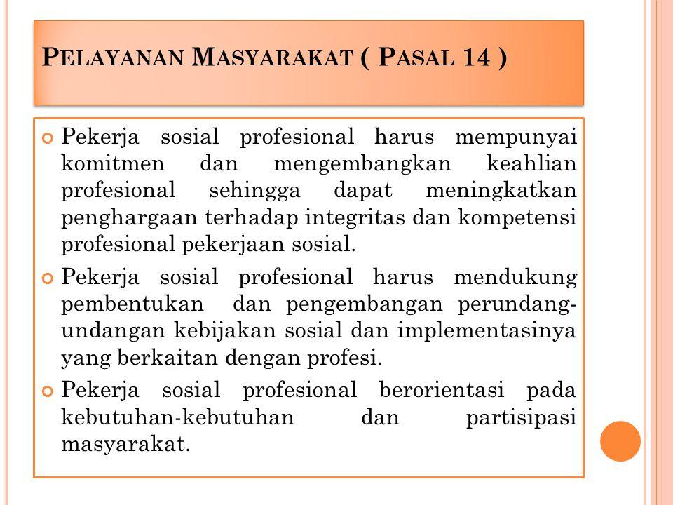 P ELAYANAN M ASYARAKAT ( P ASAL 14 ) Pekerja sosial profesional harus mempunyai komitmen dan mengembangkan keahlian profesional sehingga dapat meningk