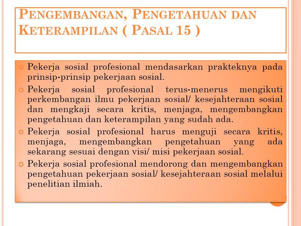 P ENGEMBANGAN, P ENGETAHUAN DAN K ETERAMPILAN ( P ASAL 15 ) Pekerja sosial profesional mendasarkan prakteknya pada prinsip-prinsip pekerjaan sosial. P