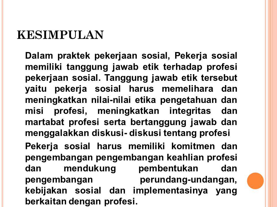 KESIMPULAN Dalam praktek pekerjaan sosial, Pekerja sosial memiliki tanggung jawab etik terhadap profesi pekerjaan sosial. Tanggung jawab etik tersebut