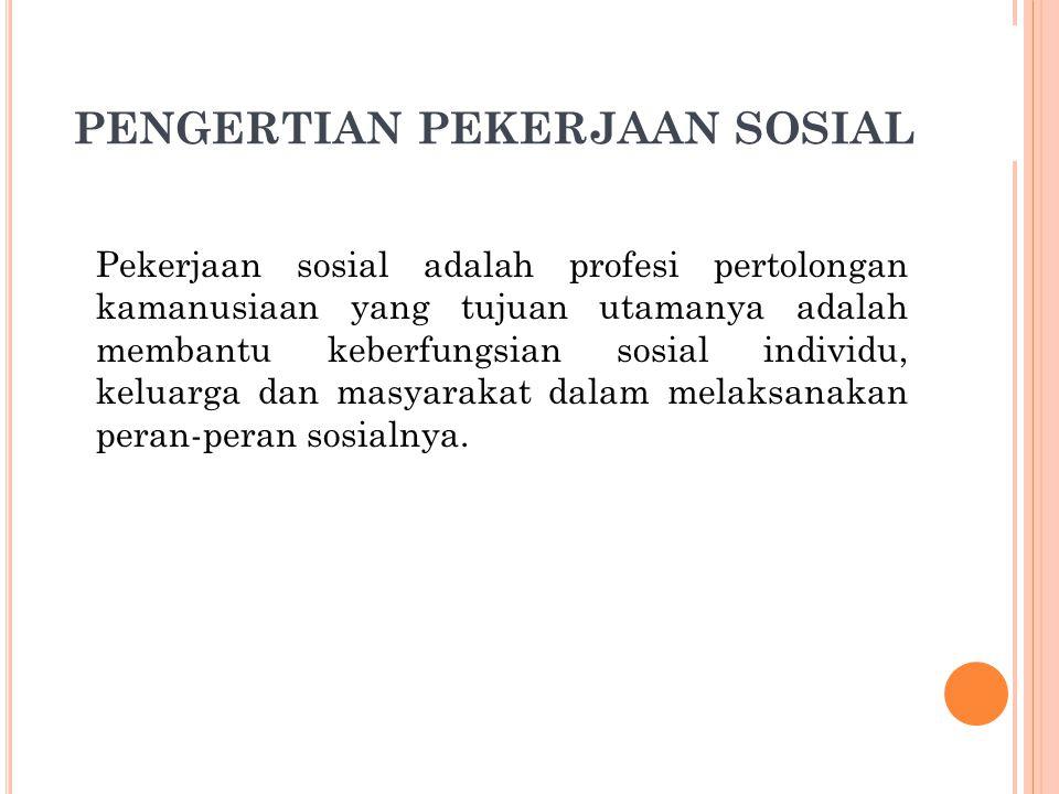 PENGERTIAN PEKERJAAN SOSIAL Pekerjaan sosial adalah profesi pertolongan kamanusiaan yang tujuan utamanya adalah membantu keberfungsian sosial individu