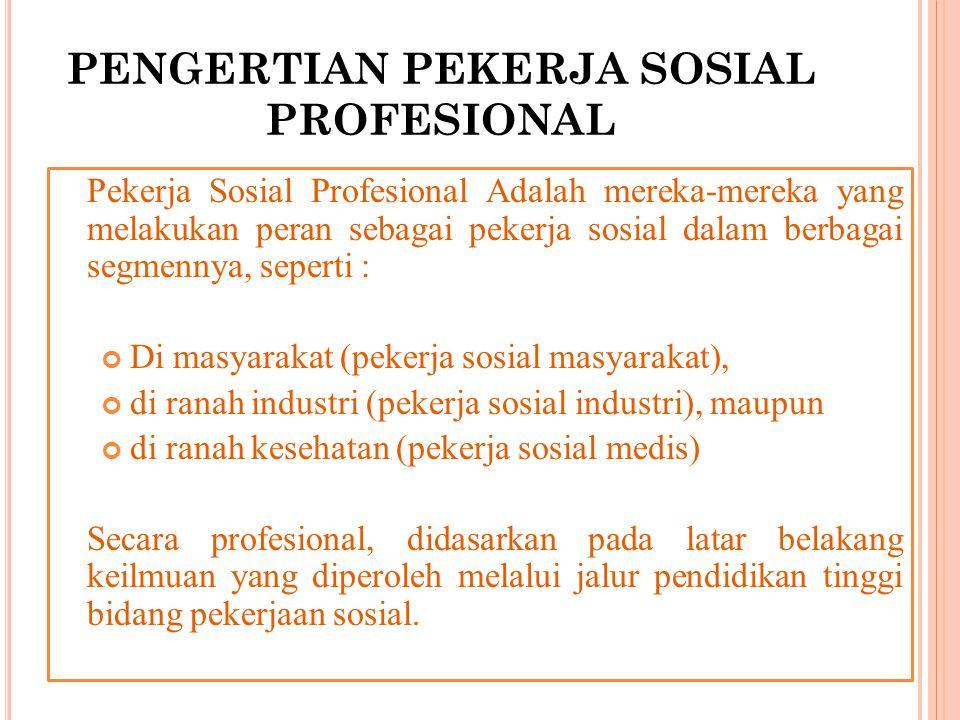 PENGERTIAN PEKERJA SOSIAL PROFESIONAL Pekerja Sosial Profesional Adalah mereka-mereka yang melakukan peran sebagai pekerja sosial dalam berbagai segme