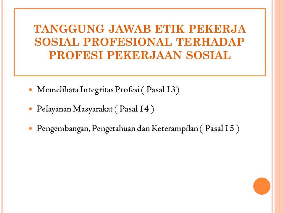 TANGGUNG JAWAB ETIK PEKERJA SOSIAL PROFESIONAL TERHADAP PROFESI PEKERJAAN SOSIAL Memelihara Integritas Profesi ( Pasal 13) Pelayanan Masyarakat ( Pasa