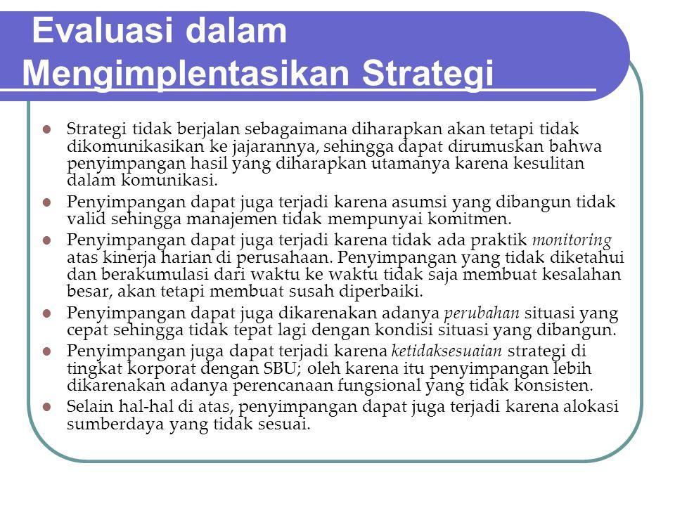 Evaluasi dalam Mengimplentasikan Strategi Strategi tidak berjalan sebagaimana diharapkan akan tetapi tidak dikomunikasikan ke jajarannya, sehingga dap