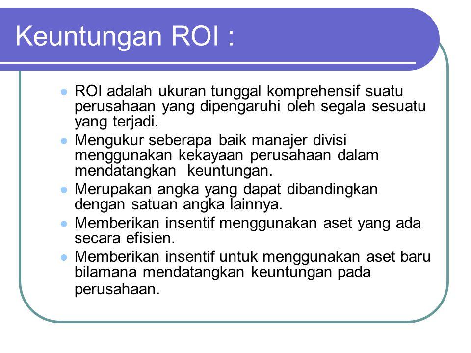 Keuntungan ROI : ROI adalah ukuran tunggal komprehensif suatu perusahaan yang dipengaruhi oleh segala sesuatu yang terjadi. Mengukur seberapa baik man