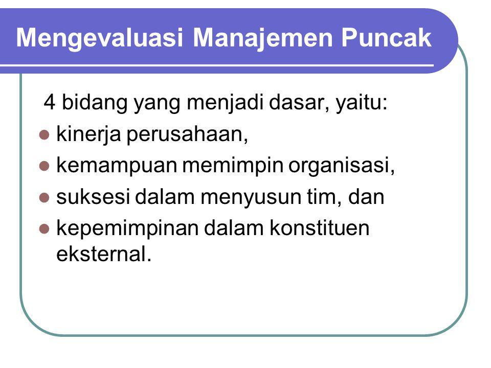 Mengevaluasi Manajemen Puncak 4 bidang yang menjadi dasar, yaitu: kinerja perusahaan, kemampuan memimpin organisasi, suksesi dalam menyusun tim, dan k