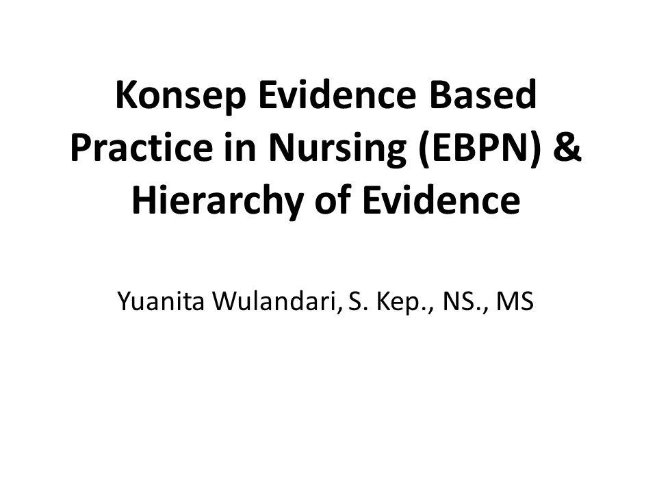 Konsep Evidence Based Practice in Nursing (EBPN) & Hierarchy of Evidence Yuanita Wulandari, S. Kep., NS., MS