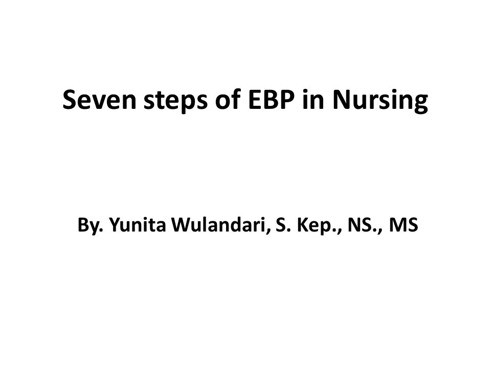 Seven steps of EBP in Nursing By. Yunita Wulandari, S. Kep., NS., MS