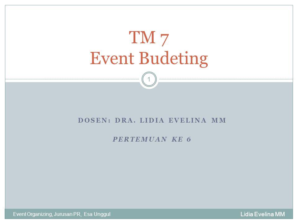 DOSEN: DRA. LIDIA EVELINA MM PERTEMUAN KE 6 Lidia Evelina MM Event Organizing, Jurusan PR, Esa Unggul 1 TM 7 Event Budeting