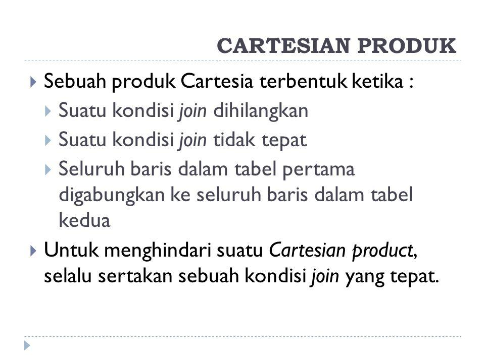 CARTESIAN PRODUK  Sebuah produk Cartesia terbentuk ketika :  Suatu kondisi join dihilangkan  Suatu kondisi join tidak tepat  Seluruh baris dalam t