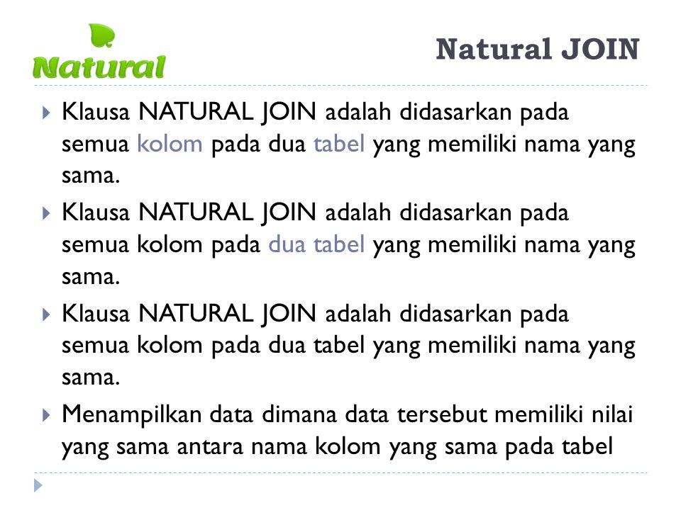 Natural JOIN  Klausa NATURAL JOIN adalah didasarkan pada semua kolom pada dua tabel yang memiliki nama yang sama.  Menampilkan data dimana data ters