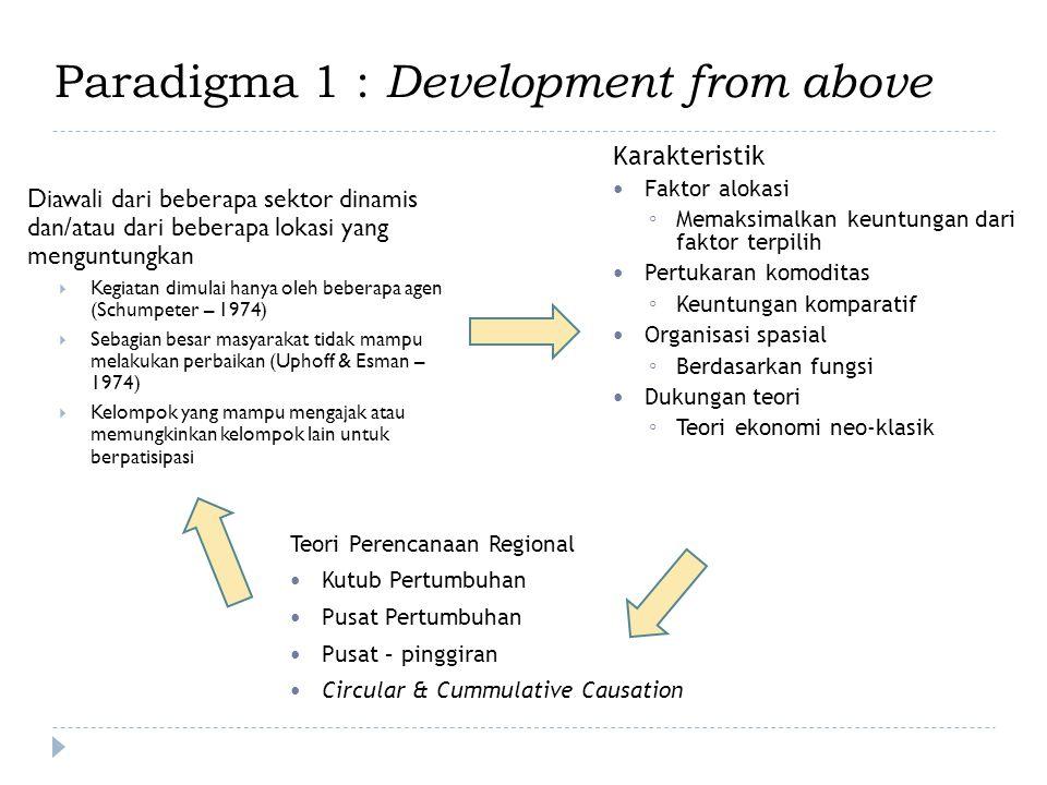 Paradigma 1 : Development from above Diawali dari beberapa sektor dinamis dan/atau dari beberapa lokasi yang menguntungkan  Kegiatan dimulai hanya ol