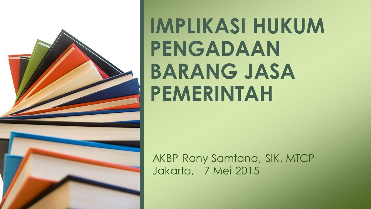 AKBP Rony Samtana, SIK, MTCP Jakarta, 7 Mei 2015 IMPLIKASI HUKUM PENGADAAN BARANG JASA PEMERINTAH