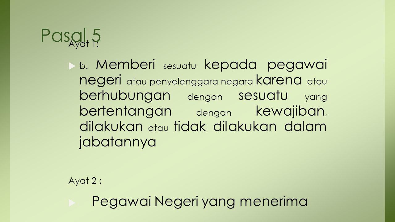 Pasal 5 Ayat 1:  b. Memberi sesuatu kepada pegawai negeri atau penyelenggara negara karena atau berhubungan dengan sesuatu yang bertentangan dengan k
