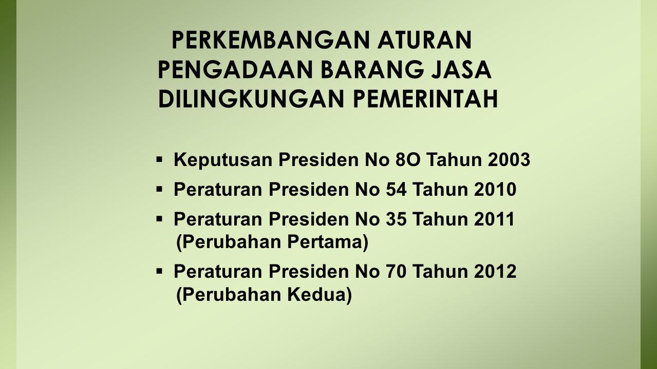 PERKEMBANGAN ATURAN PENGADAAN BARANG JASA DILINGKUNGAN PEMERINTAH  Keputusan Presiden No 8O Tahun 2003  Peraturan Presiden No 54 Tahun 2010  Peratu