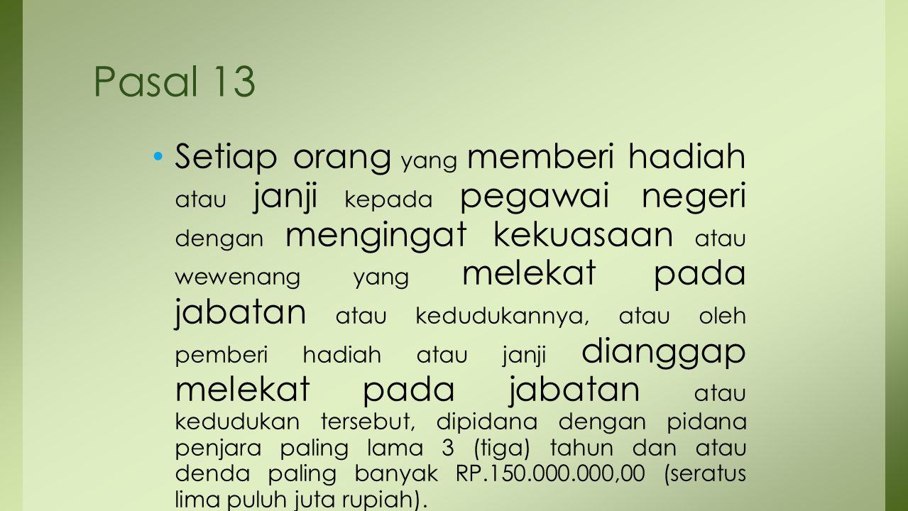 Pasal 13 Setiap orang yang memberi hadiah atau janji kepada pegawai negeri dengan mengingat kekuasaan atau wewenang yang melekat pada jabatan atau ked